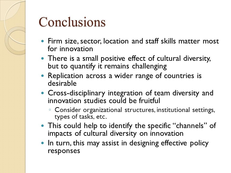 Conclusions Firm size, sector, location and staff skills matter most for innovation There is a small positive effect of cultural diversity, but to quantify it remains challenging Replication across a wider range of countries is desirable Cross-disciplinary integration of team diversity and innovation studies could be fruitful ◦ Consider organizational structures, institutional settings, types of tasks, etc.