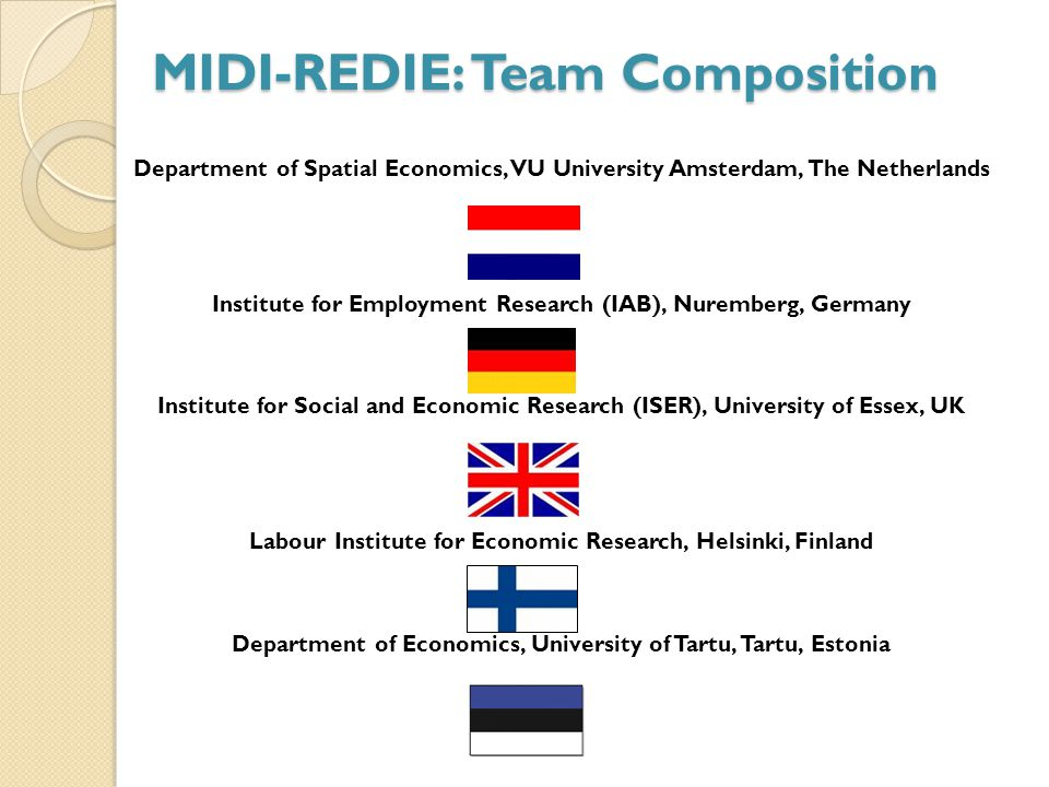 MIDI-REDIE: Team Composition Department of Spatial Economics, VU University Amsterdam, The Netherlands Institute for Employment Research (IAB), Nuremberg, Germany Institute for Social and Economic Research (ISER), University of Essex, UK Labour Institute for Economic Research, Helsinki, Finland Department of Economics, University of Tartu, Tartu, Estonia
