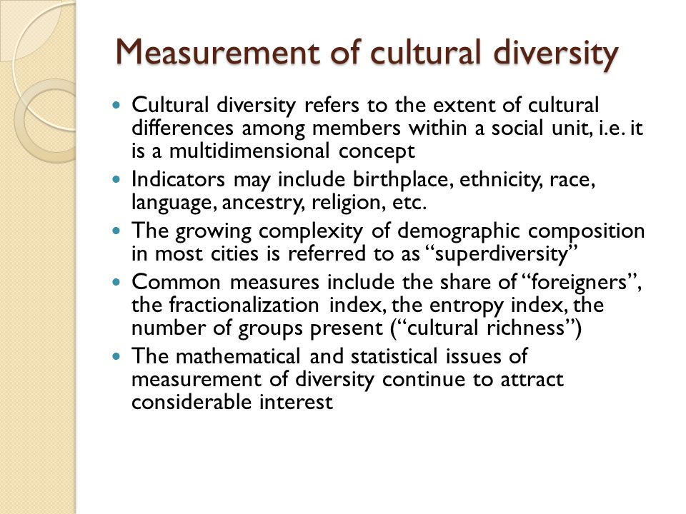 Measurement of cultural diversity Cultural diversity refers to the extent of cultural differences among members within a social unit, i.e.