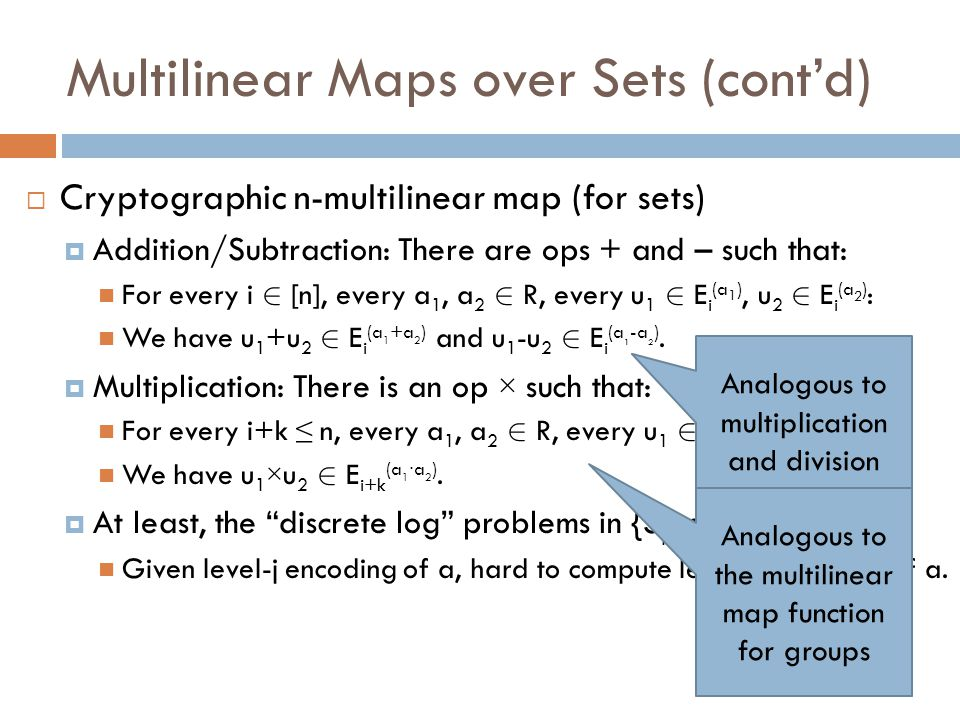 Multilinear Maps over Sets (cont'd)  Cryptographic n-multilinear map (for sets)  Addition/Subtraction: There are ops + and – such that: For every i 2 [n], every a 1, a 2 2 R, every u 1 2 E i (a 1 ), u 2 2 E i (a 2 ) : We have u 1 +u 2 2 E i (a 1 +a 2 ) and u 1 -u 2 2 E i (a 1 -a 2 ).