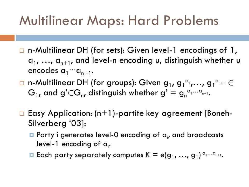 Multilinear Maps: Hard Problems  n-Multilinear DH (for sets): Given level-1 encodings of 1, a 1, …, a n+1, and level-n encoding u, distinguish whether u encodes a 1 ∙∙∙ a n+1.