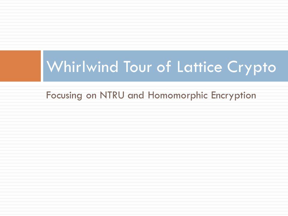Focusing on NTRU and Homomorphic Encryption Whirlwind Tour of Lattice Crypto