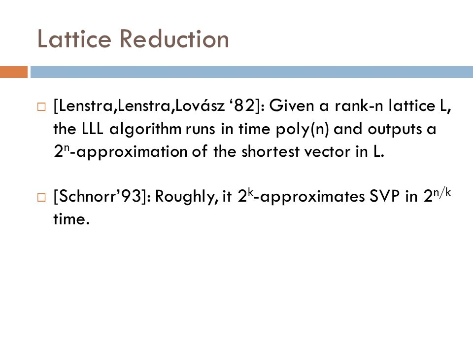 Lattice Reduction  [Lenstra,Lenstra,Lovász '82]: Given a rank-n lattice L, the LLL algorithm runs in time poly(n) and outputs a 2 n -approximation of the shortest vector in L.