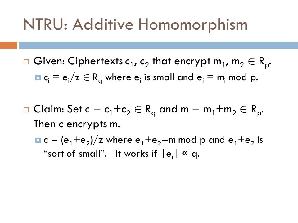 NTRU: Additive Homomorphism  Given: Ciphertexts c 1, c 2 that encrypt m 1, m 2 2 R p.