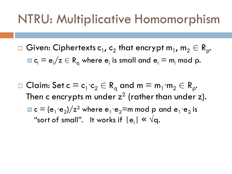 NTRU: Multiplicative Homomorphism  Given: Ciphertexts c 1, c 2 that encrypt m 1, m 2 2 R p.