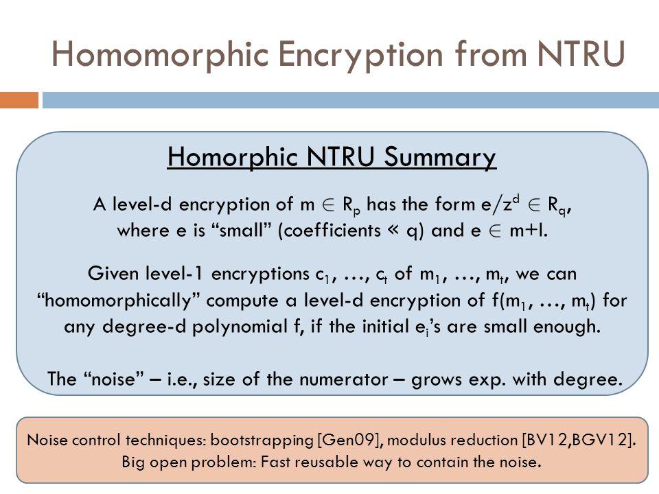 Homomorphic Encryption from NTRU Homorphic NTRU Summary A level-d encryption of m 2 R p has the form e/z d 2 R q, where e is small (coefficients « q) and e 2 m+I.