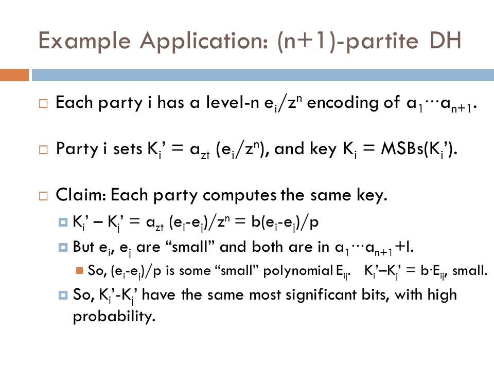 Example Application: (n+1)-partite DH  Each party i has a level-n e i /z n encoding of a 1 ∙∙∙ a n+1.