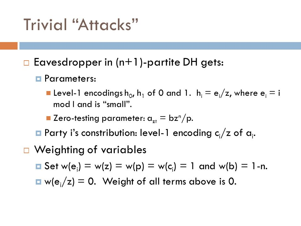 Trivial Attacks  Eavesdropper in (n+1)-partite DH gets:  Parameters: Level-1 encodings h 0, h 1 of 0 and 1.