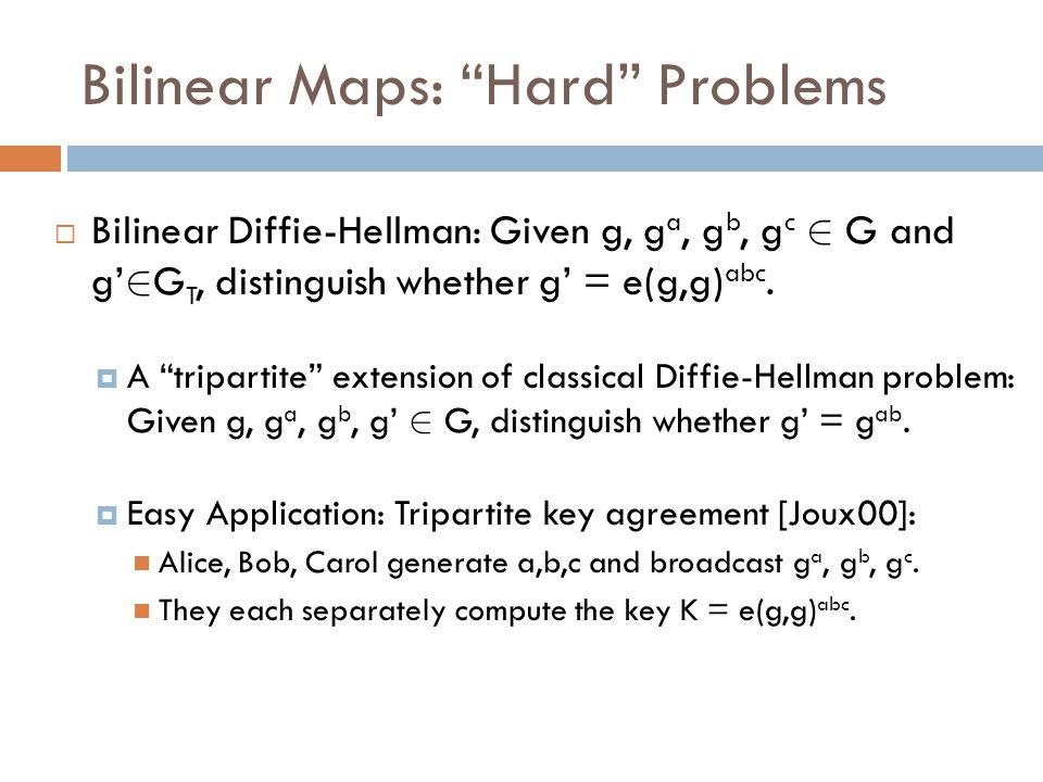 Bilinear Maps: Hard Problems  Bilinear Diffie-Hellman: Given g, g a, g b, g c 2 G and g' 2 G T, distinguish whether g' = e(g,g) abc.
