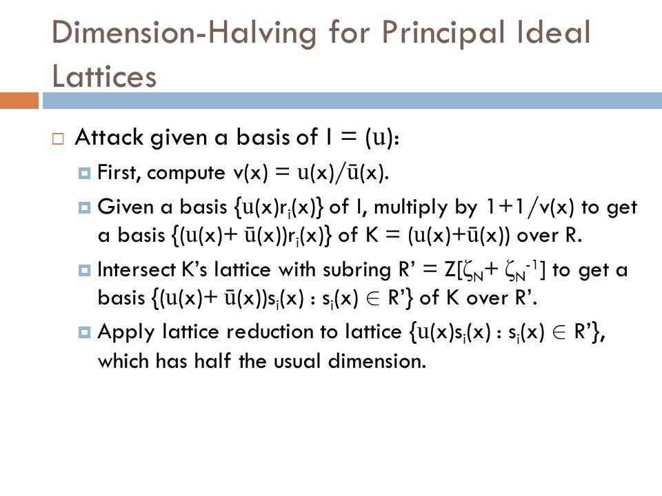 Dimension-Halving for Principal Ideal Lattices  Attack given a basis of I = ( u ):  First, compute v(x) = u (x)/ ū (x).