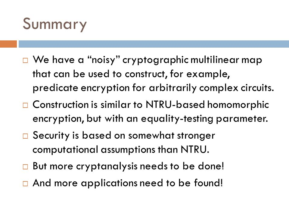 Summary  We have a noisy cryptographic multilinear map that can be used to construct, for example, predicate encryption for arbitrarily complex circuits.