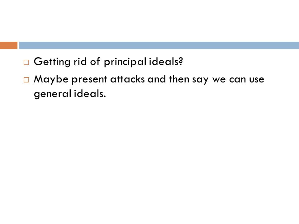  Getting rid of principal ideals?  Maybe present attacks and then say we can use general ideals.