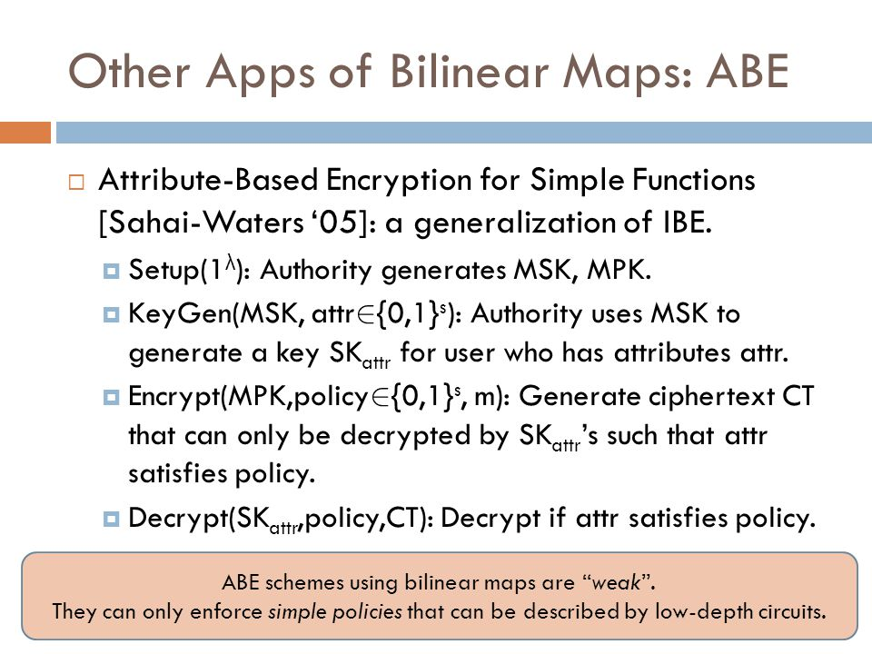 Other Apps of Bilinear Maps: ABE  Attribute-Based Encryption for Simple Functions [Sahai-Waters '05]: a generalization of IBE.