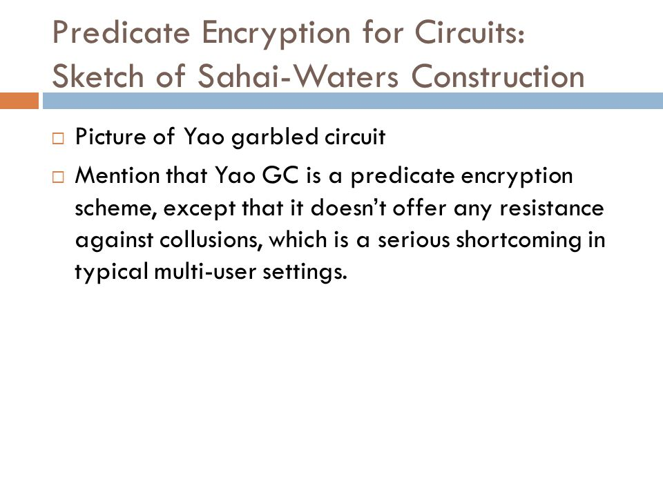 Predicate Encryption for Circuits: Sketch of Sahai-Waters Construction  Picture of Yao garbled circuit  Mention that Yao GC is a predicate encryption scheme, except that it doesn't offer any resistance against collusions, which is a serious shortcoming in typical multi-user settings.