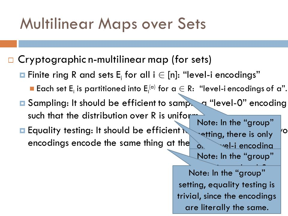 Multilinear Maps over Sets  Cryptographic n-multilinear map (for sets)  Finite ring R and sets E i for all i 2 [n]: level-i encodings Each set E i is partitioned into E i (a) for a 2 R: level-i encodings of a .
