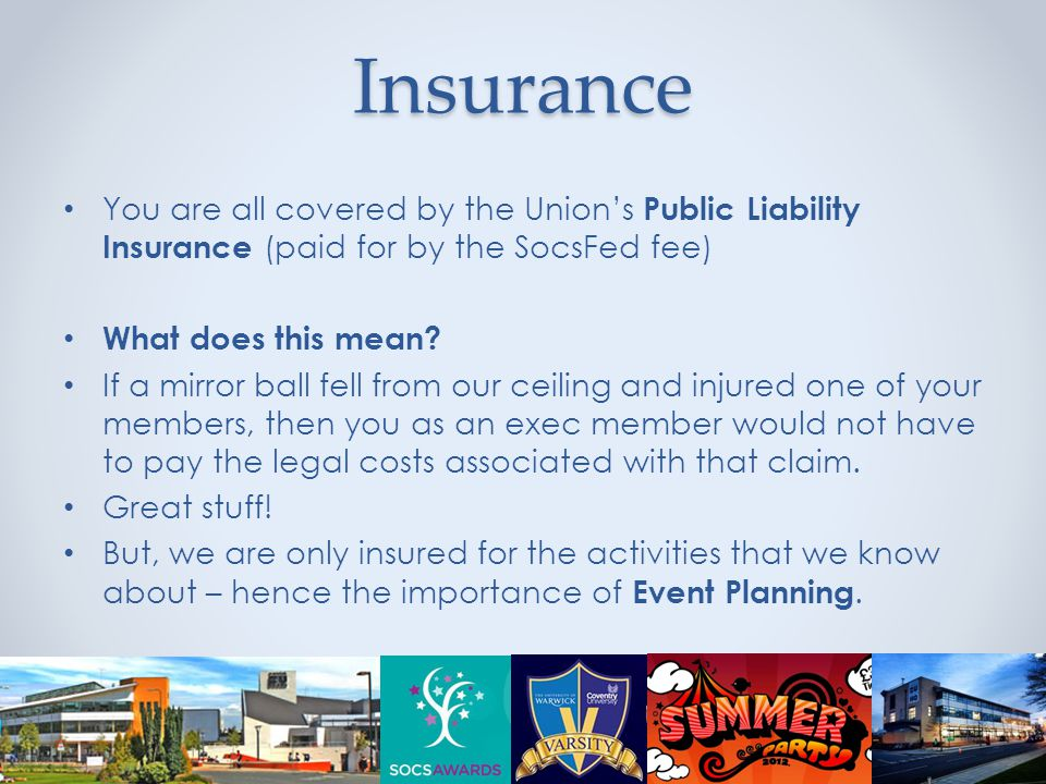 Insurance You are all covered by the Union's Public Liability Insurance (paid for by the SocsFed fee) What does this mean.