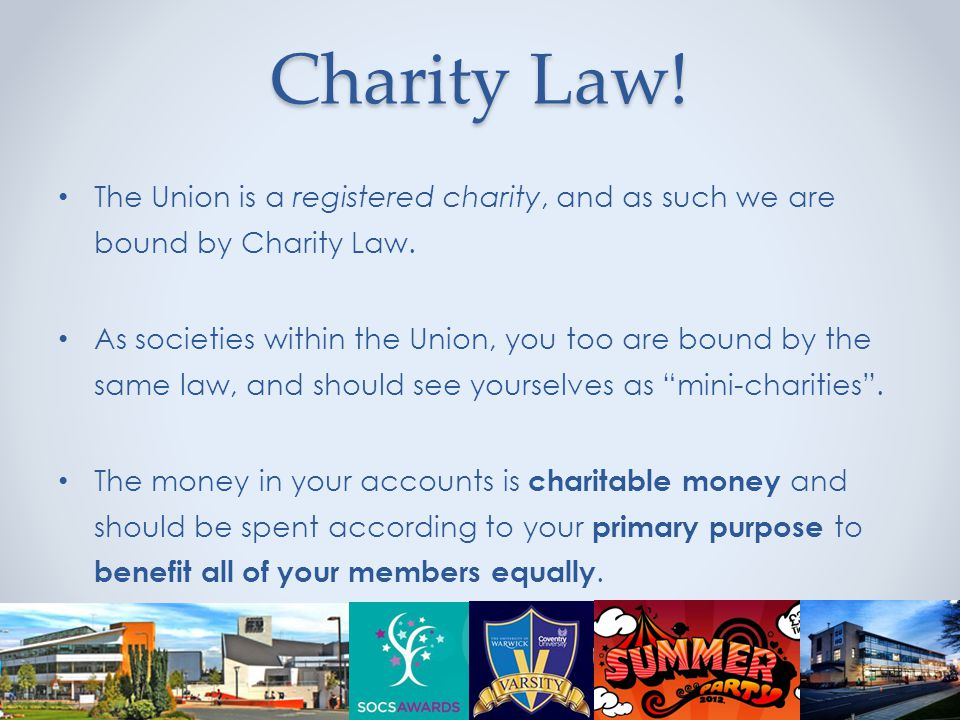 Charity Law. The Union is a registered charity, and as such we are bound by Charity Law.