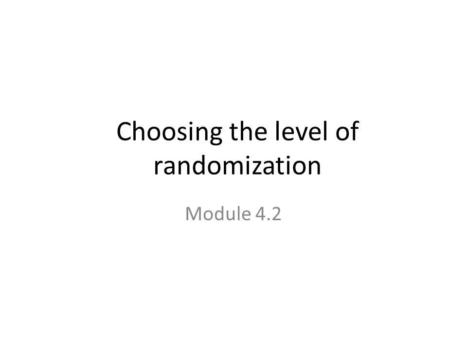 Choosing the level of randomization Module 4.2