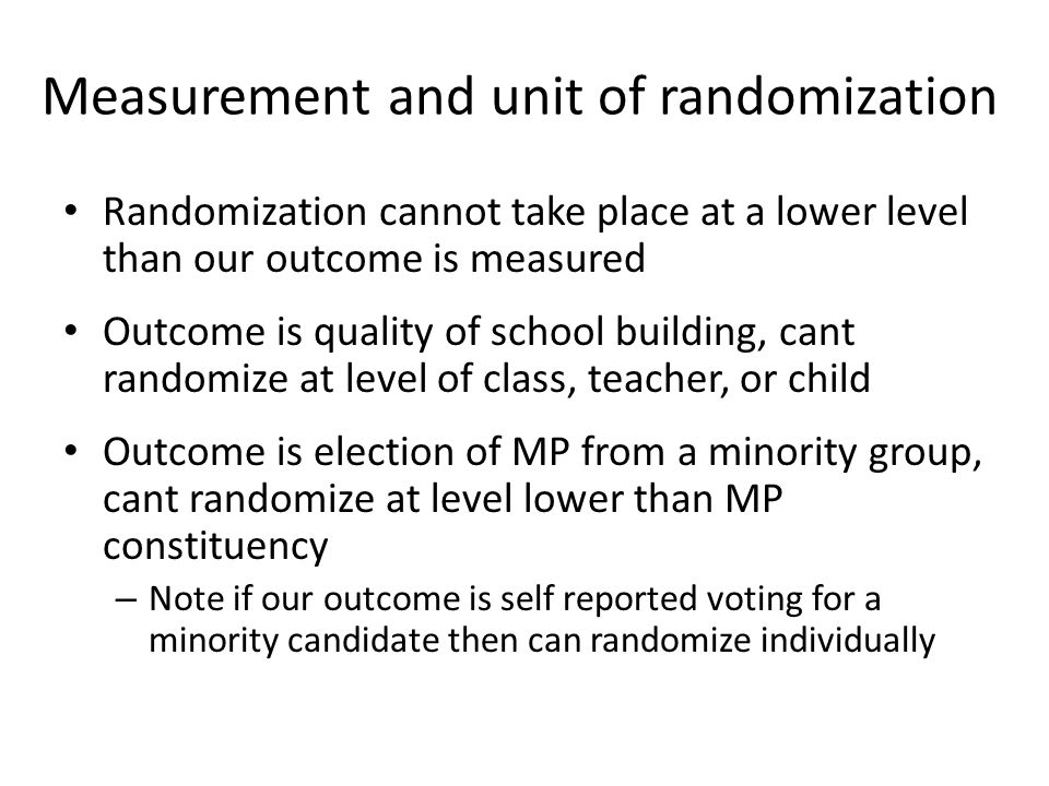 Measurement and unit of randomization Randomization cannot take place at a lower level than our outcome is measured Outcome is quality of school build