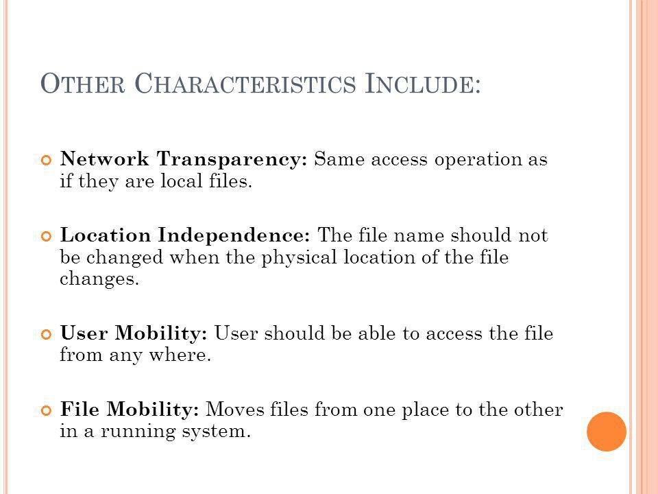 O THER C HARACTERISTICS I NCLUDE : Network Transparency: Same access operation as if they are local files.