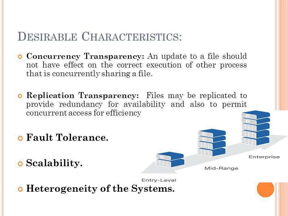 D ESIRABLE C HARACTERISTICS : Concurrency Transparency: An update to a file should not have effect on the correct execution of other process that is concurrently sharing a file.
