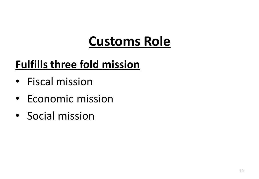 Customs Role Fulfills three fold mission Fiscal mission Economic mission Social mission 10