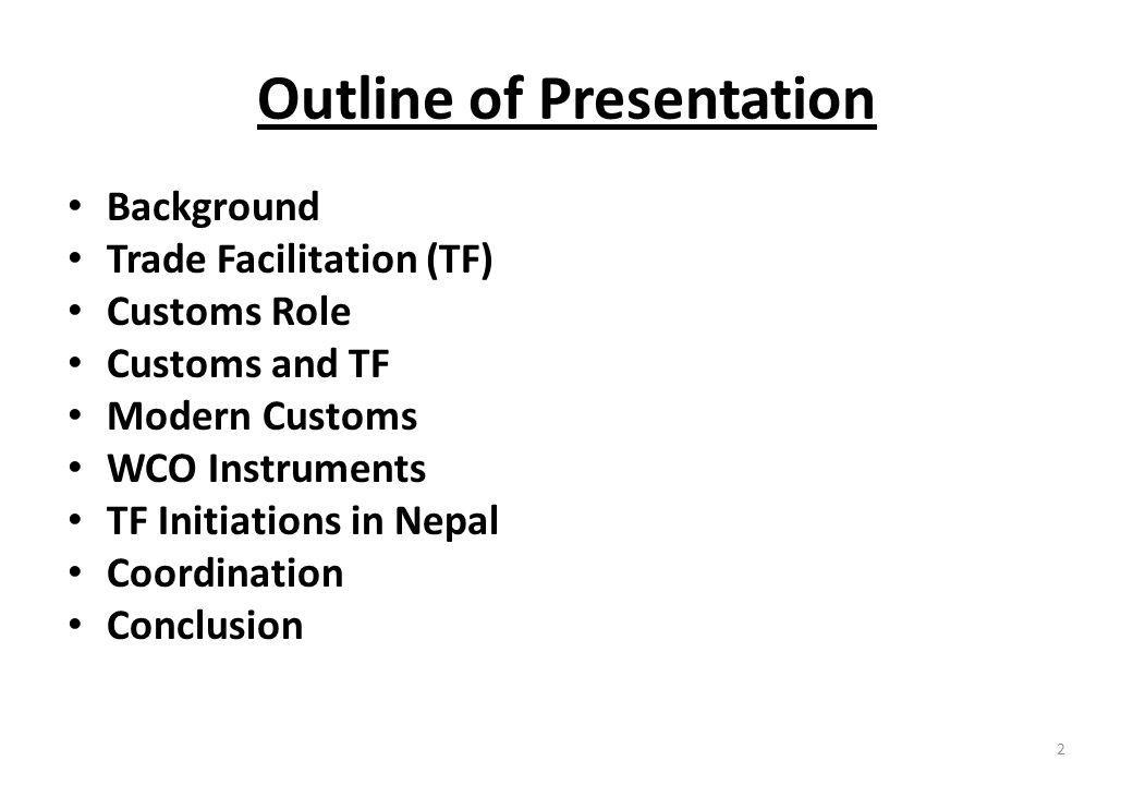 Outline of Presentation Background Trade Facilitation (TF) Customs Role Customs and TF Modern Customs WCO Instruments TF Initiations in Nepal Coordination Conclusion 2