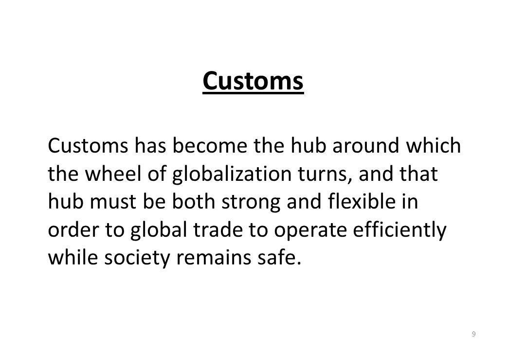 Customs Customs has become the hub around which the wheel of globalization turns, and that hub must be both strong and flexible in order to global trade to operate efficiently while society remains safe.
