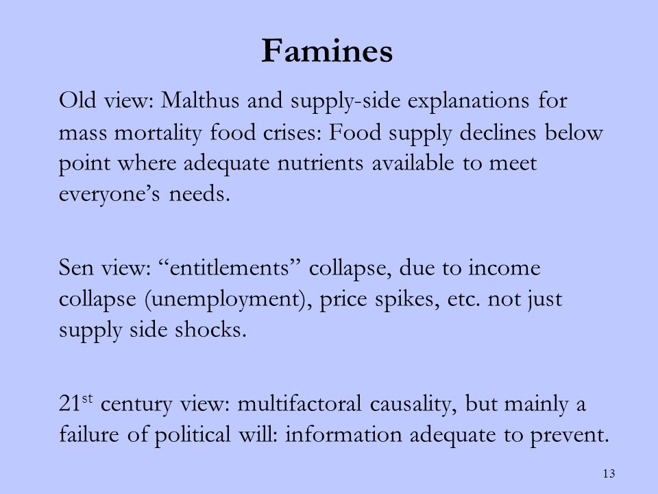Famines Old view: Malthus and supply-side explanations for mass mortality food crises: Food supply declines below point where adequate nutrients available to meet everyone's needs.