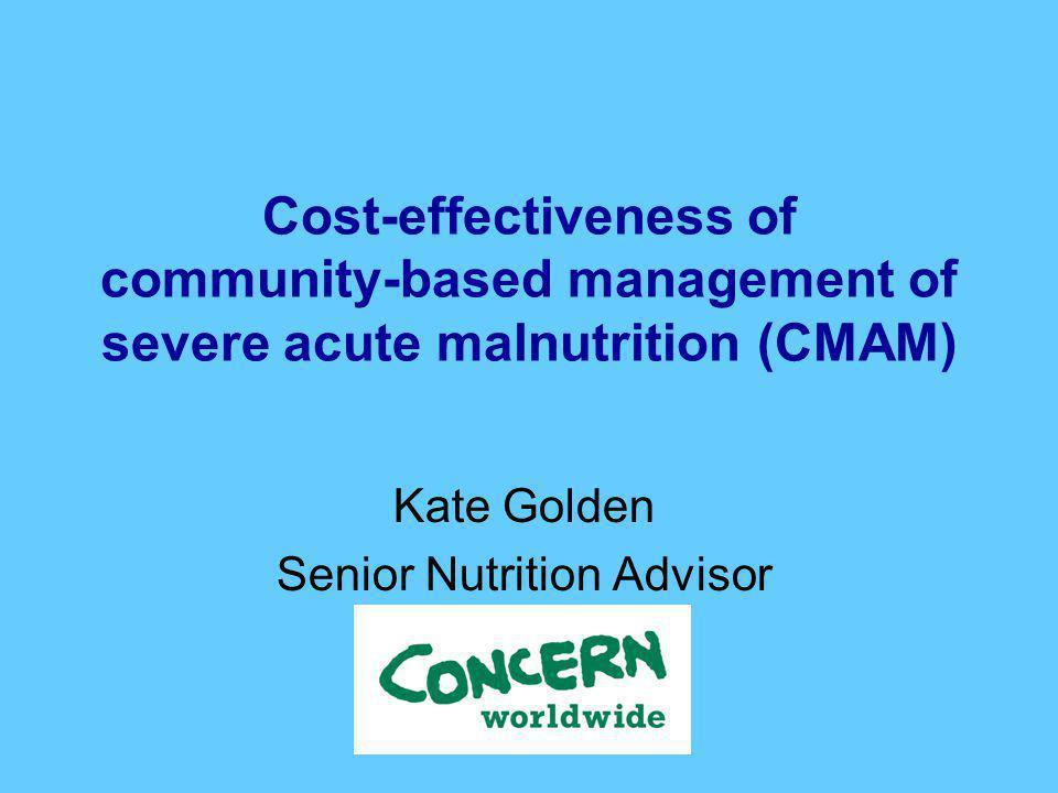 Cost-effectiveness of community-based management of severe acute malnutrition (CMAM) Kate Golden Senior Nutrition Advisor