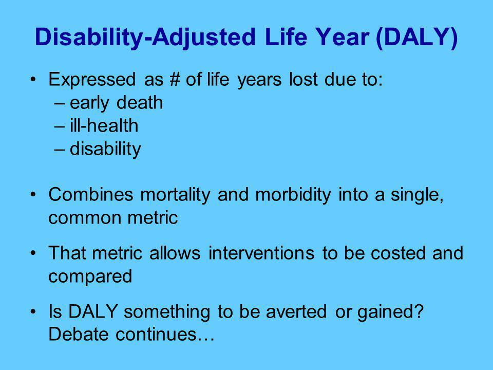 Disability-Adjusted Life Year (DALY) Expressed as # of life years lost due to: –early death –ill-health –disability Combines mortality and morbidity into a single, common metric That metric allows interventions to be costed and compared Is DALY something to be averted or gained.