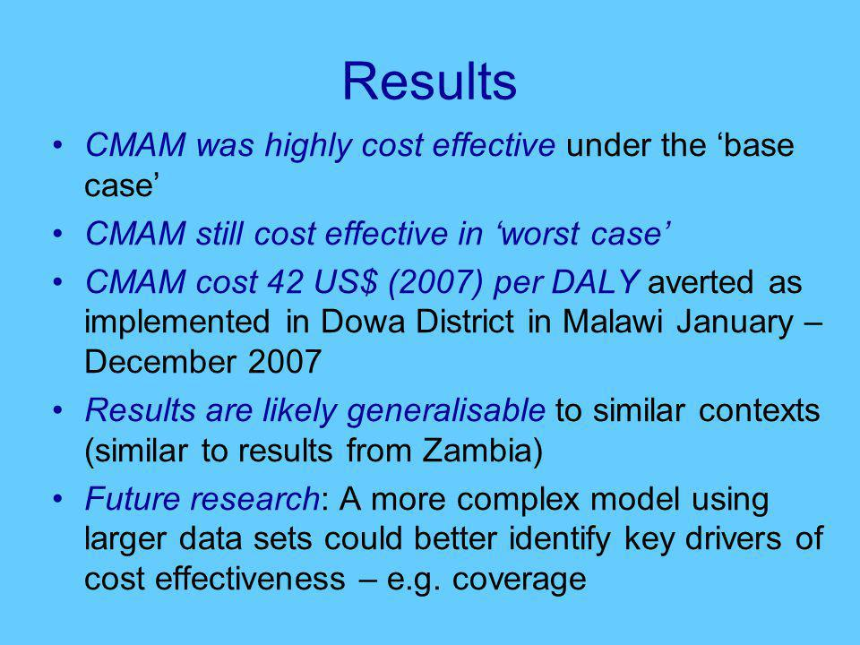 Results CMAM was highly cost effective under the 'base case' CMAM still cost effective in 'worst case' CMAM cost 42 US$ (2007) per DALY averted as imp
