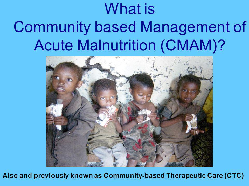 What is Community based Management of Acute Malnutrition (CMAM)? Also and previously known as Community-based Therapeutic Care (CTC)