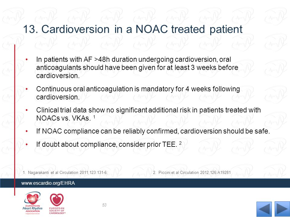 13. Cardioversion in a NOAC treated patient In patients with AF >48h duration undergoing cardioversion, oral anticoagulants should have been given for