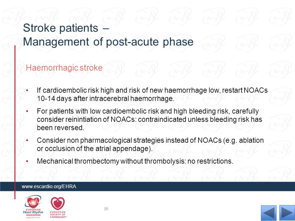 Stroke patients – Management of post-acute phase Haemorrhagic stroke If cardioembolic risk high and risk of new haemorrhage low, restart NOACs 10-14 d