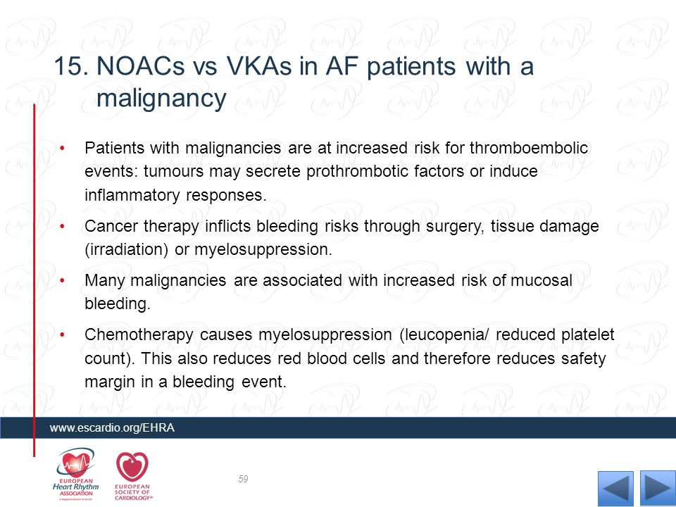 15. NOACs vs VKAs in AF patients with a malignancy Patients with malignancies are at increased risk for thromboembolic events: tumours may secrete pro