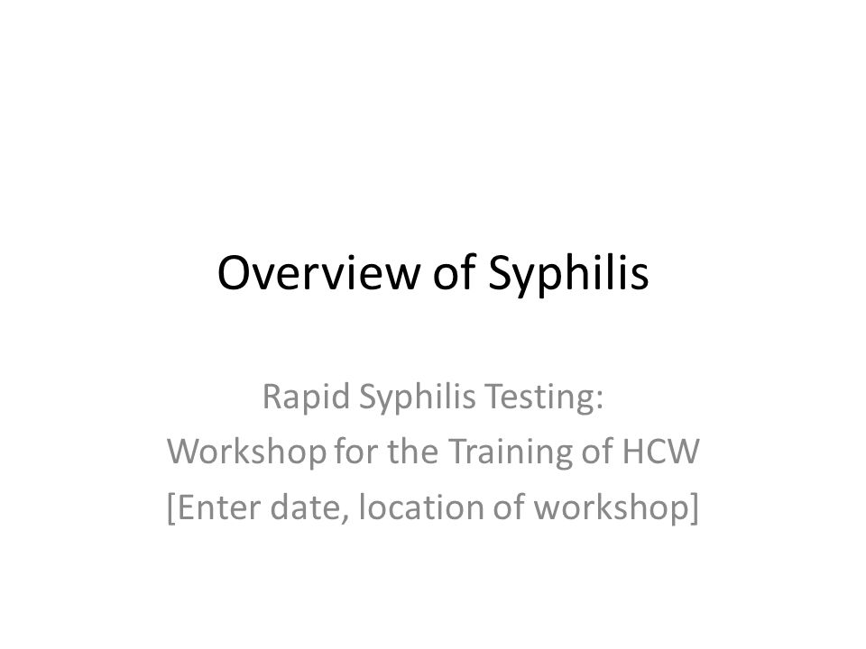 Learning Objectives By the end of this module, participants should: 1.Understand of the global epidemiology of syphilis and congenital syphilis 2.Describe the stages of syphilis infection 3.Clinically identify the signs of infection 4.Understand syphilis transmission and the risk during pregnancy