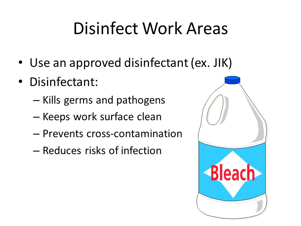 Disinfect Work Areas Use an approved disinfectant (ex. JIK) Disinfectant: – Kills germs and pathogens – Keeps work surface clean – Prevents cross-cont