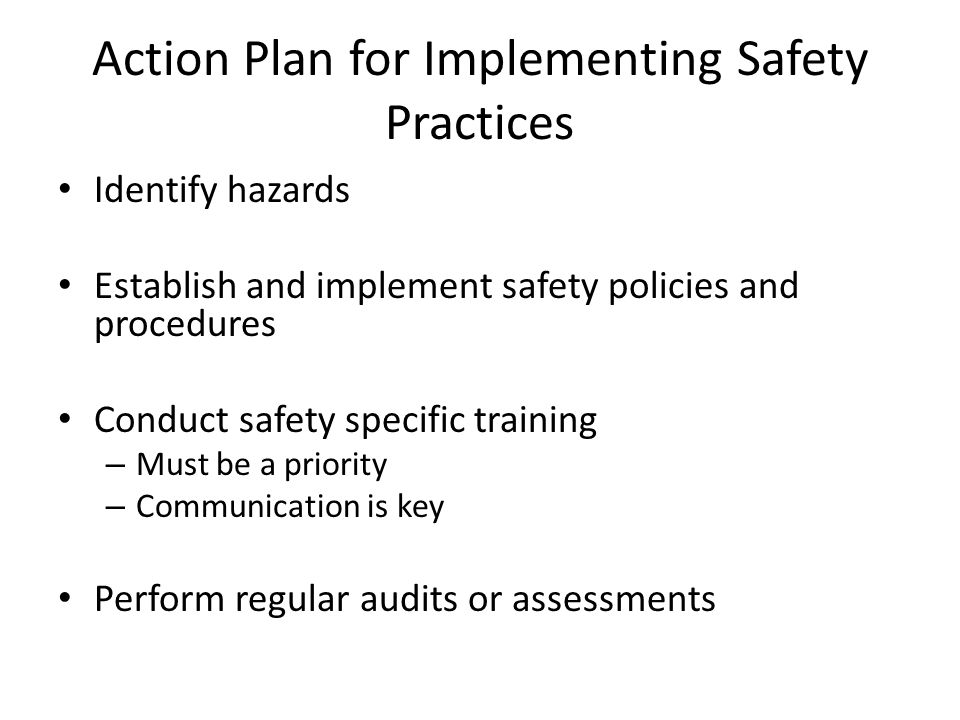 Action Plan for Implementing Safety Practices Identify hazards Establish and implement safety policies and procedures Conduct safety specific training