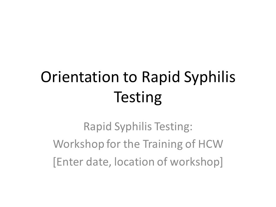 Orientation to Rapid Syphilis Testing Rapid Syphilis Testing: Workshop for the Training of HCW [Enter date, location of workshop]