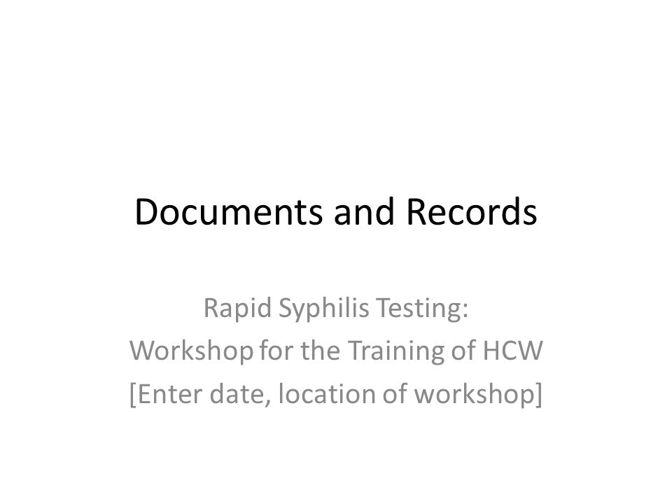 Documents and Records Rapid Syphilis Testing: Workshop for the Training of HCW [Enter date, location of workshop]