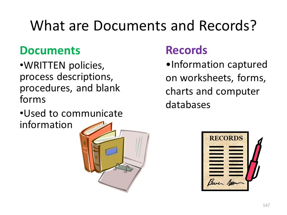 What are Documents and Records? Documents WRITTEN policies, process descriptions, procedures, and blank forms Used to communicate information 147 Reco
