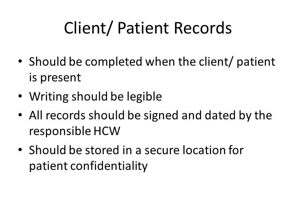 Client/ Patient Records Should be completed when the client/ patient is present Writing should be legible All records should be signed and dated by th