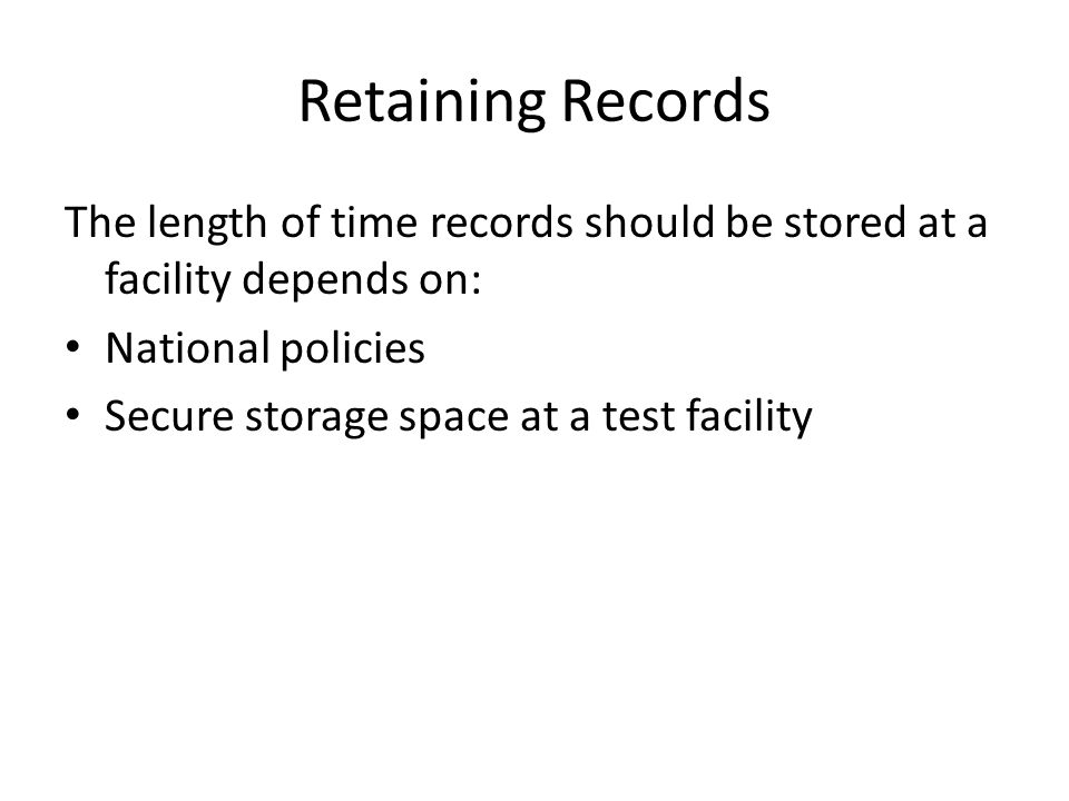 Retaining Records The length of time records should be stored at a facility depends on: National policies Secure storage space at a test facility
