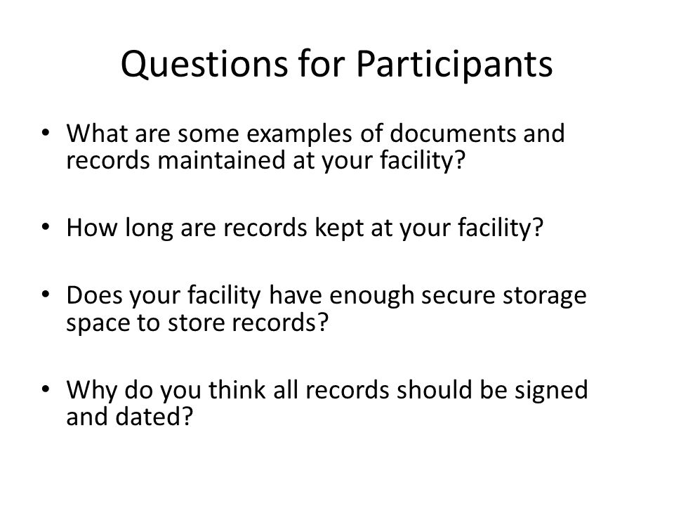 Questions for Participants What are some examples of documents and records maintained at your facility? How long are records kept at your facility? Do
