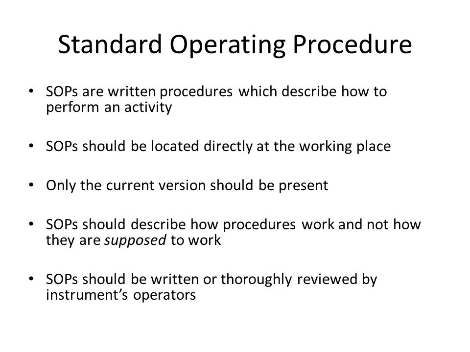 Standard Operating Procedure SOPs are written procedures which describe how to perform an activity SOPs should be located directly at the working plac