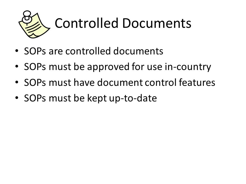 Controlled Documents SOPs are controlled documents SOPs must be approved for use in-country SOPs must have document control features SOPs must be kept