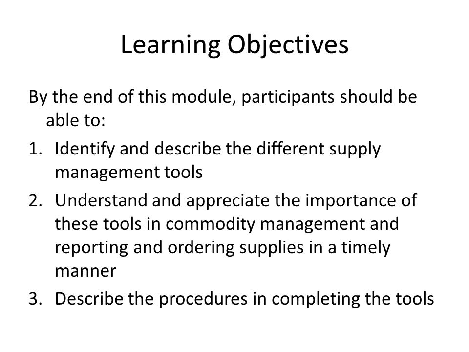 Learning Objectives By the end of this module, participants should be able to: 1.Identify and describe the different supply management tools 2.Underst