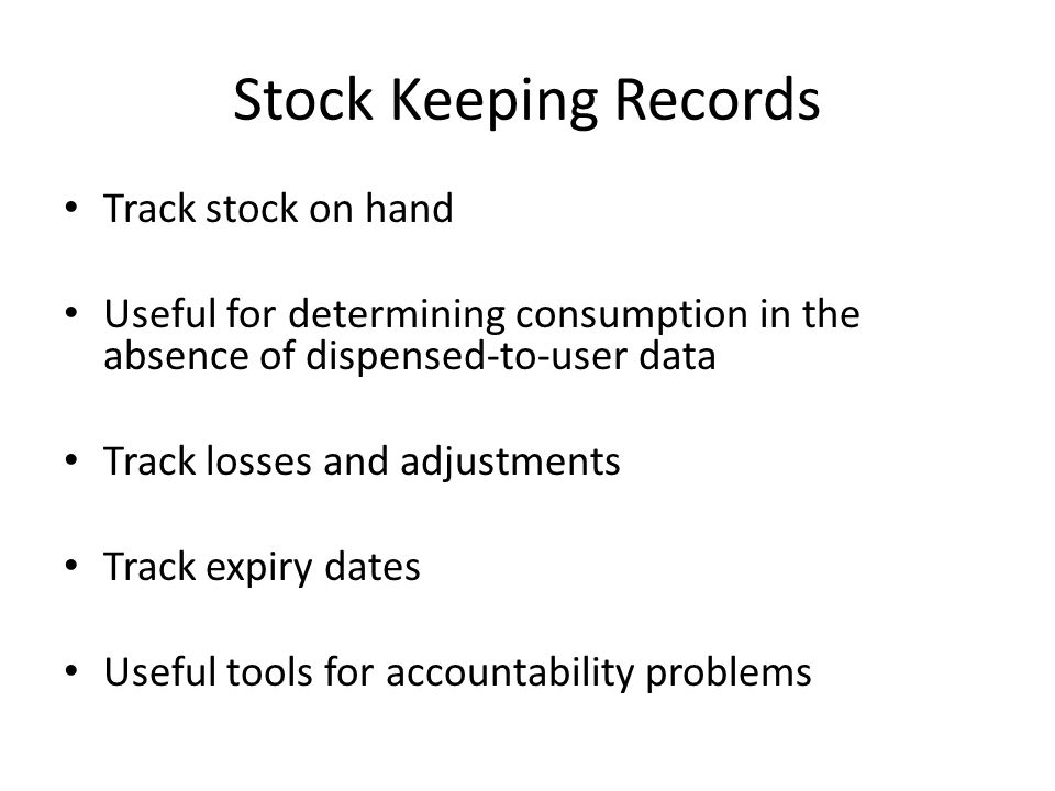 Stock Keeping Records Track stock on hand Useful for determining consumption in the absence of dispensed-to-user data Track losses and adjustments Tra