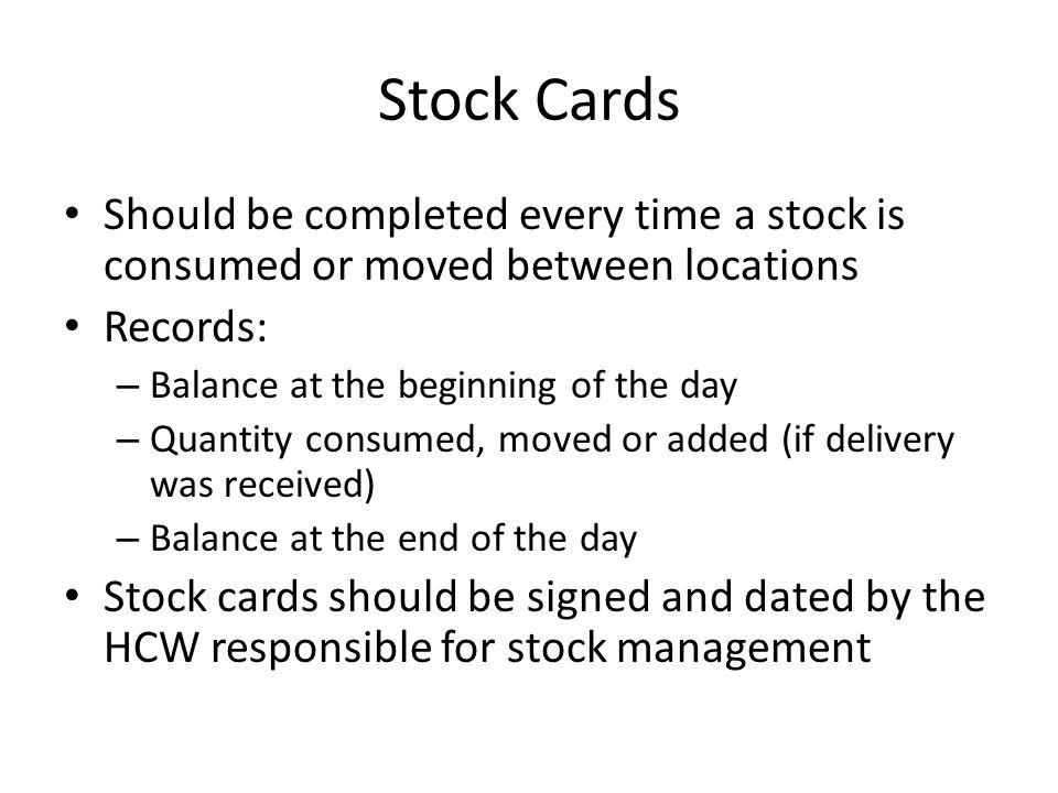Stock Cards Should be completed every time a stock is consumed or moved between locations Records: – Balance at the beginning of the day – Quantity co